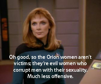 "Crusher says: ""Oh good, so the Orion women aren't victims; they're evil women who corrupt men with their sexuality. Much less offensive."""